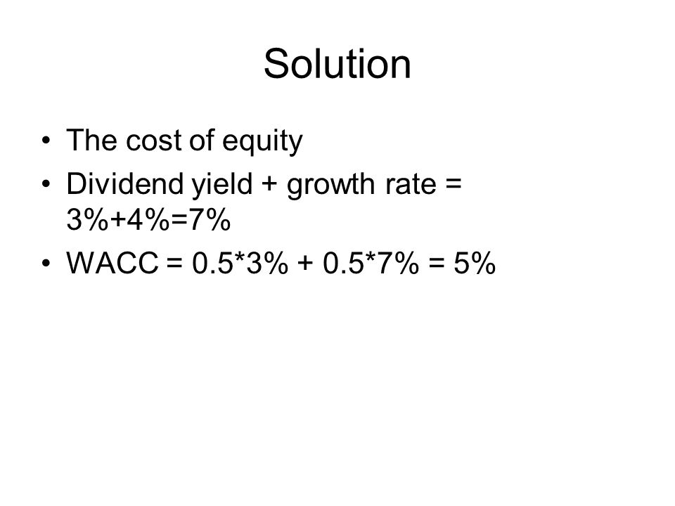 Solution The cost of equity Dividend yield + growth rate = 3%+4%=7% WACC = 0.5*3% + 0.5*7% = 5%