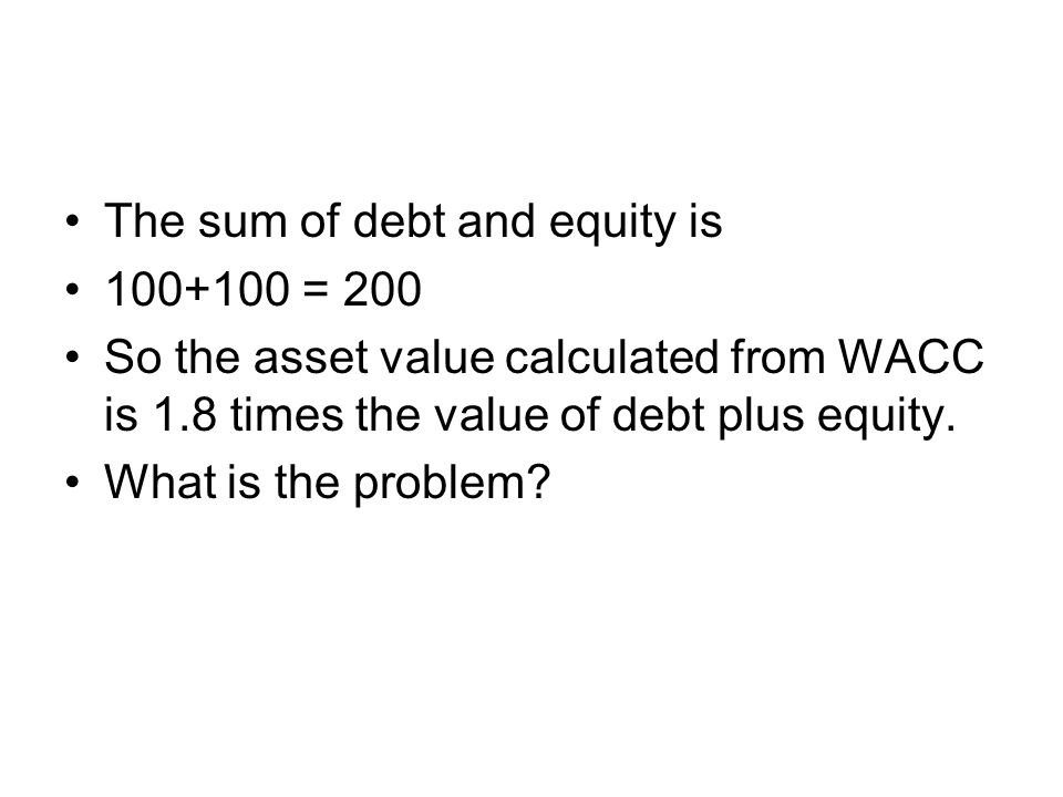 The sum of debt and equity is 100+100 = 200 So the asset value calculated from WACC is 1.8 times the value of debt plus equity.