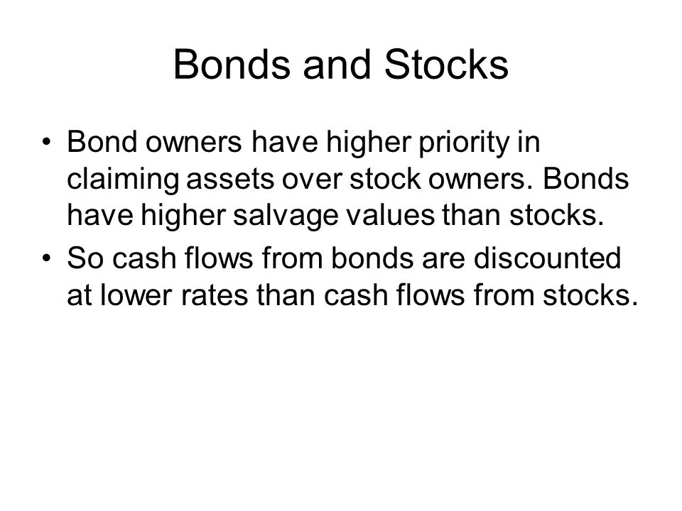 Bonds and Stocks Bond owners have higher priority in claiming assets over stock owners.