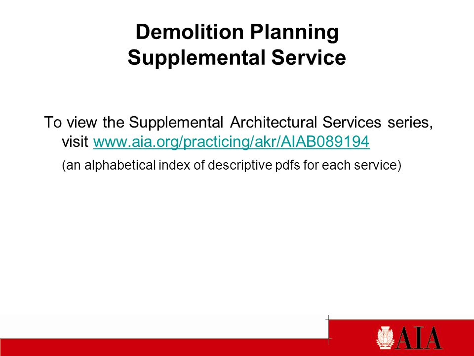 Demolition Planning Supplemental Service To view the Supplemental Architectural Services series, visit www.aia.org/practicing/akr/AIAB089194www.aia.org/practicing/akr/AIAB089194 (an alphabetical index of descriptive pdfs for each service)