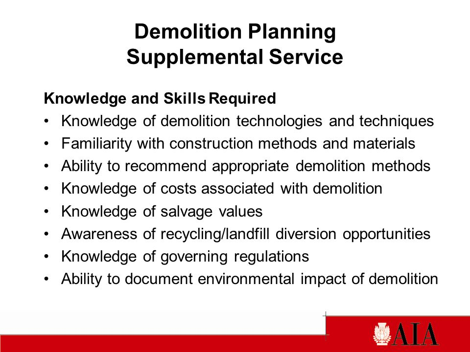 Demolition Planning Supplemental Service Knowledge and Skills Required Knowledge of demolition technologies and techniques Familiarity with construction methods and materials Ability to recommend appropriate demolition methods Knowledge of costs associated with demolition Knowledge of salvage values Awareness of recycling/landfill diversion opportunities Knowledge of governing regulations Ability to document environmental impact of demolition