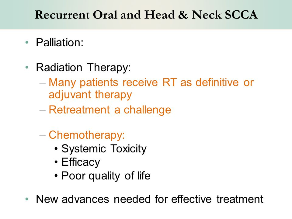 Recurrent Oral and Head & Neck SCCA Palliation: Radiation Therapy: –Many patients receive RT as definitive or adjuvant therapy –Retreatment a challenge –Chemotherapy: Systemic Toxicity Efficacy Poor quality of life New advances needed for effective treatment