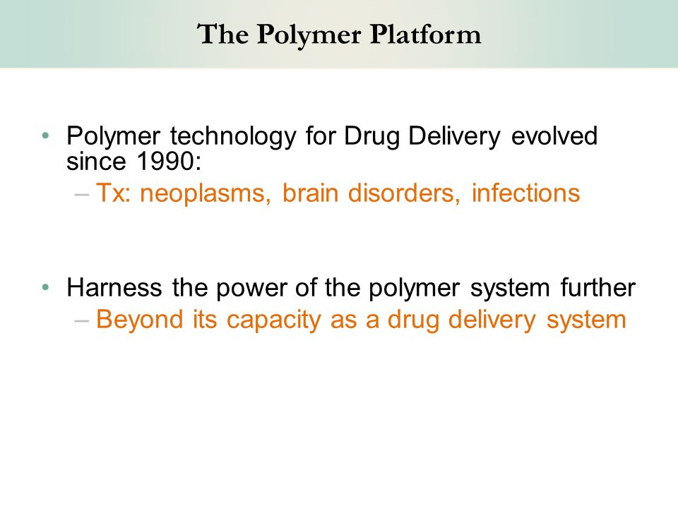 The Polymer Platform Polymer technology for Drug Delivery evolved since 1990: –Tx: neoplasms, brain disorders, infections Harness the power of the polymer system further –Beyond its capacity as a drug delivery system