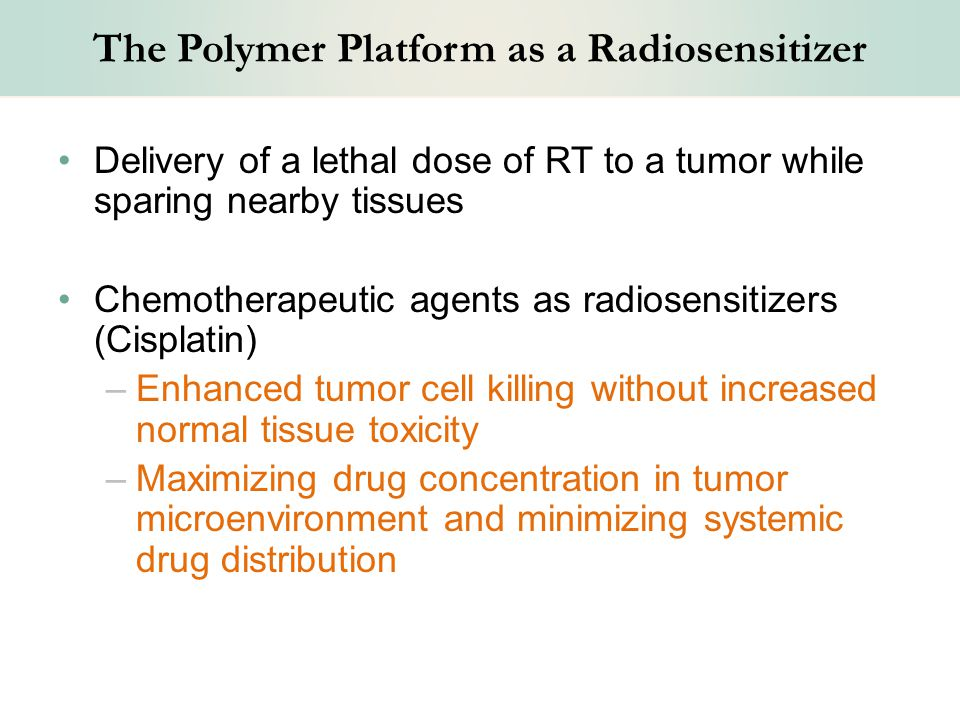 The Polymer Platform as a Radiosensitizer Delivery of a lethal dose of RT to a tumor while sparing nearby tissues Chemotherapeutic agents as radiosensitizers (Cisplatin) –Enhanced tumor cell killing without increased normal tissue toxicity –Maximizing drug concentration in tumor microenvironment and minimizing systemic drug distribution