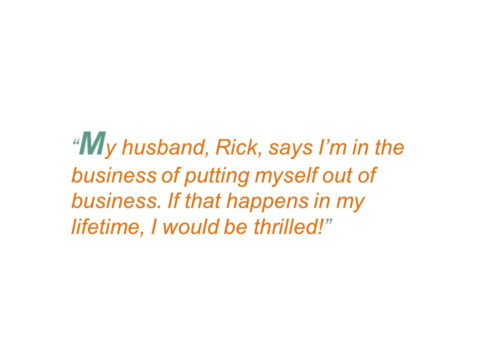 M y husband, Rick, says I'm in the business of putting myself out of business.