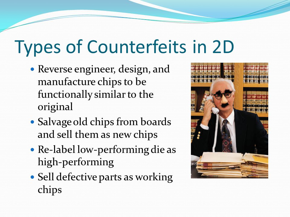 Types of Counterfeits in 2D Reverse engineer, design, and manufacture chips to be functionally similar to the original Salvage old chips from boards and sell them as new chips Re-label low-performing die as high-performing Sell defective parts as working chips
