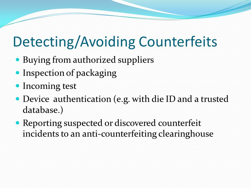 Detecting/Avoiding Counterfeits Buying from authorized suppliers Inspection of packaging Incoming test Device authentication (e.g.
