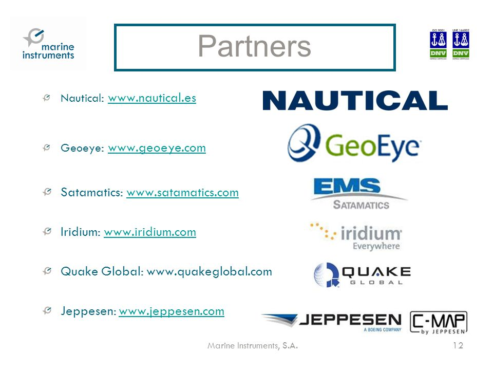 Marine Instruments, S.A.12 Nautical : www.nautical.eswww.nautical.es Geoeye : www.geoeye.comwww.geoeye.com Satamatics: www.satamatics.comwww.satamatics.com Iridium: www.iridium.comwww.iridium.com Quake Global: www.quakeglobal.com Jeppesen: www.jeppesen.comwww.jeppesen.com Partners