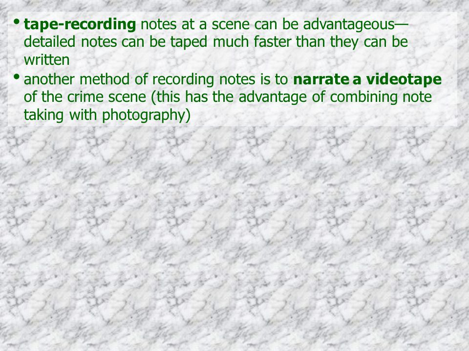 another method of recording notes is to narrate a videotape of the crime scene (this has the advantage of combining note taking with photography)
