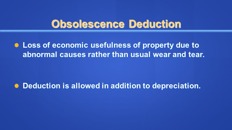 Obsolescence Deduction Loss of economic usefulness of property due to abnormal causes rather than usual wear and tear. Loss of economic usefulness of