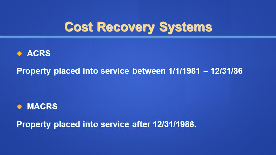 Cost Recovery Systems ACRS ACRS Property placed into service between 1/1/1981 – 12/31/86 MACRS MACRS Property placed into service after 12/31/1986.