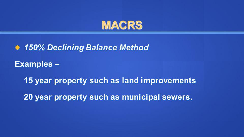 MACRS 150% Declining Balance Method 150% Declining Balance Method Examples – 15 year property such as land improvements 20 year property such as munic