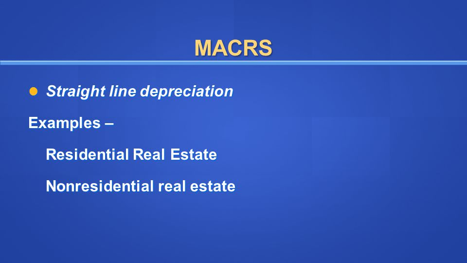 MACRS Straight line depreciation Straight line depreciation Examples – Residential Real Estate Nonresidential real estate