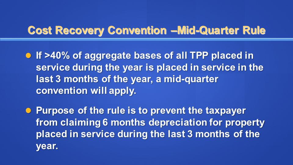 Cost Recovery Convention –Mid-Quarter Rule If >40% of aggregate bases of all TPP placed in service during the year is placed in service in the last 3