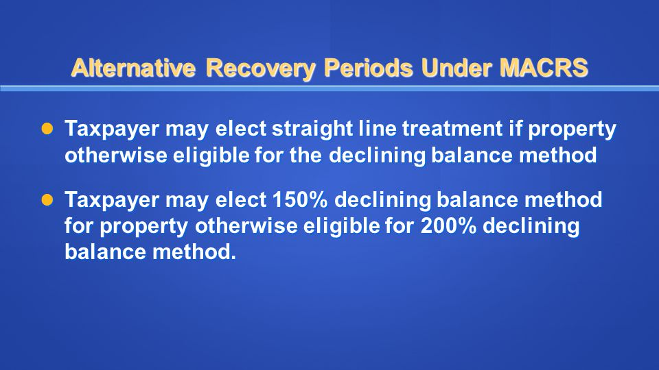 Alternative Recovery Periods Under MACRS Taxpayer may elect straight line treatment if property otherwise eligible for the declining balance method Ta