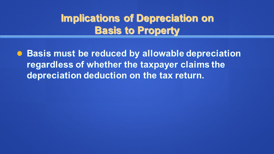 Implications of Depreciation on Basis to Property Basis must be reduced by allowable depreciation regardless of whether the taxpayer claims the deprec