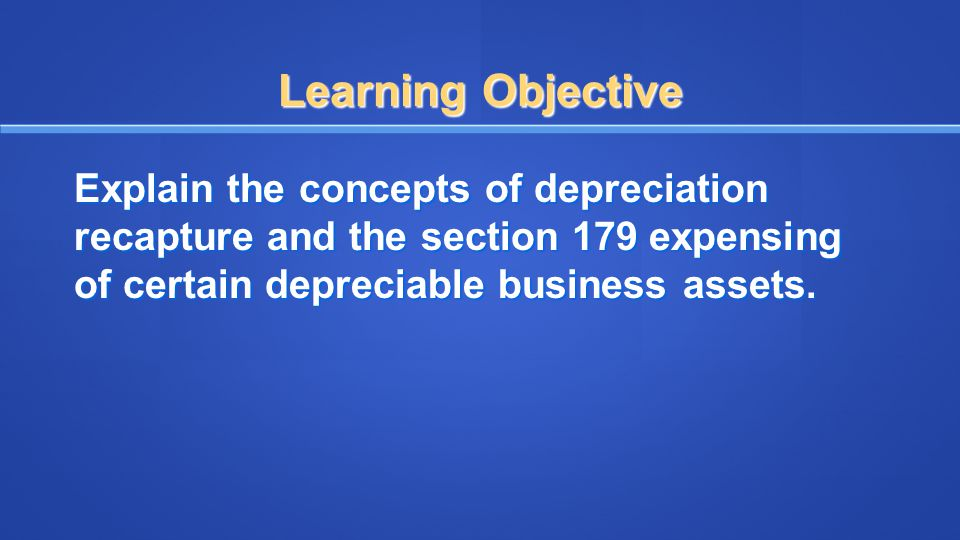 Learning Objective Explain the concepts of depreciation recapture and the section 179 expensing of certain depreciable business assets.