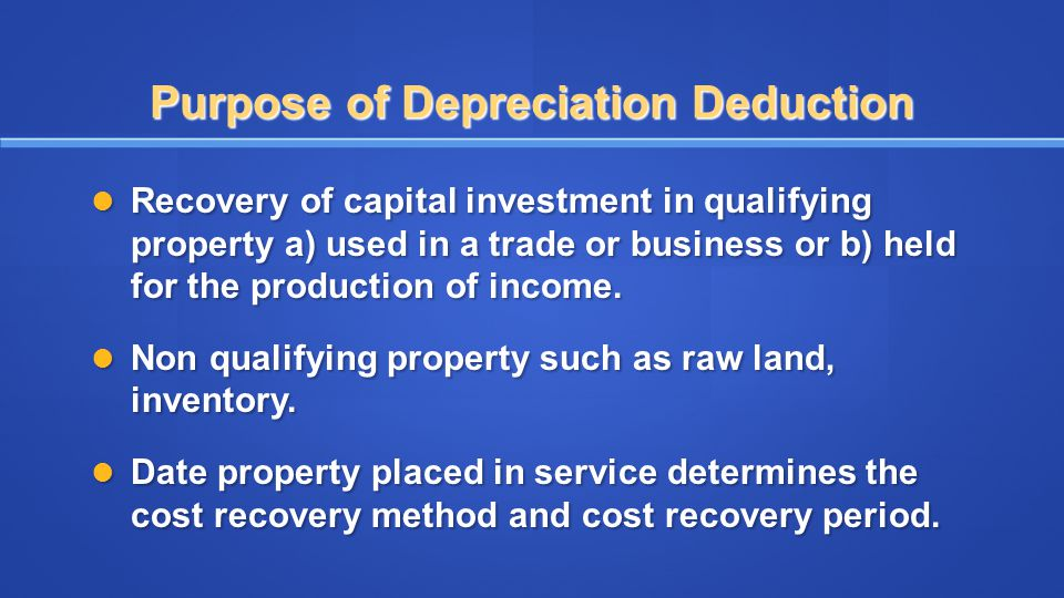 Purpose of Depreciation Deduction Recovery of capital investment in qualifying property a) used in a trade or business or b) held for the production o