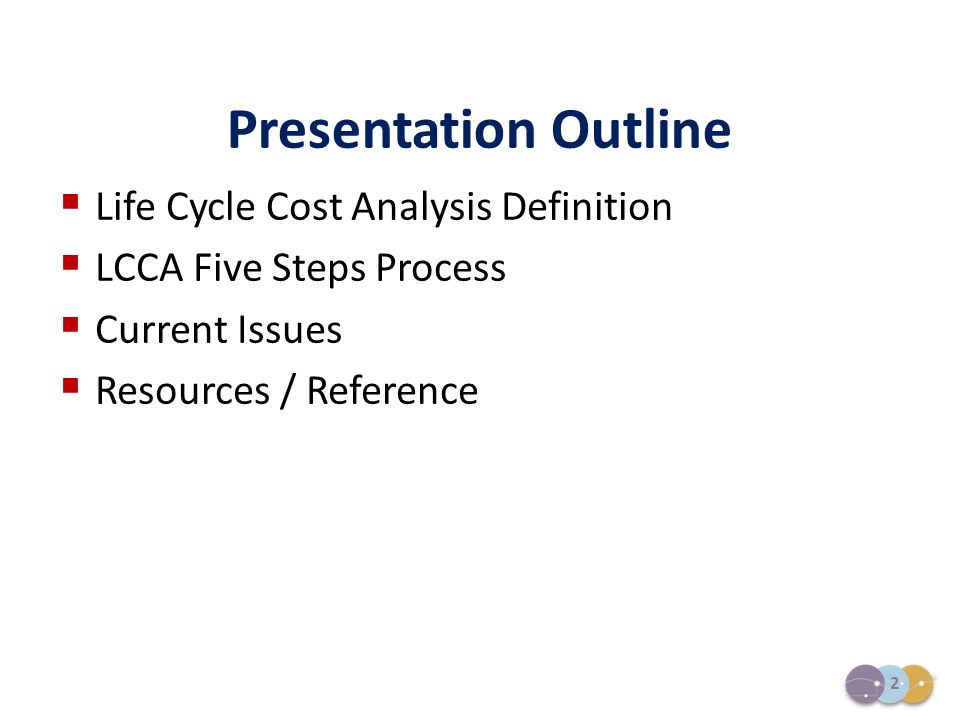 2  Life Cycle Cost Analysis Definition  LCCA Five Steps Process  Current Issues  Resources / Reference Presentation Outline