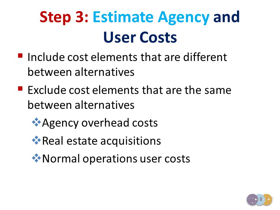 8  Include cost elements that are different between alternatives  Exclude cost elements that are the same between alternatives  Agency overhead cos