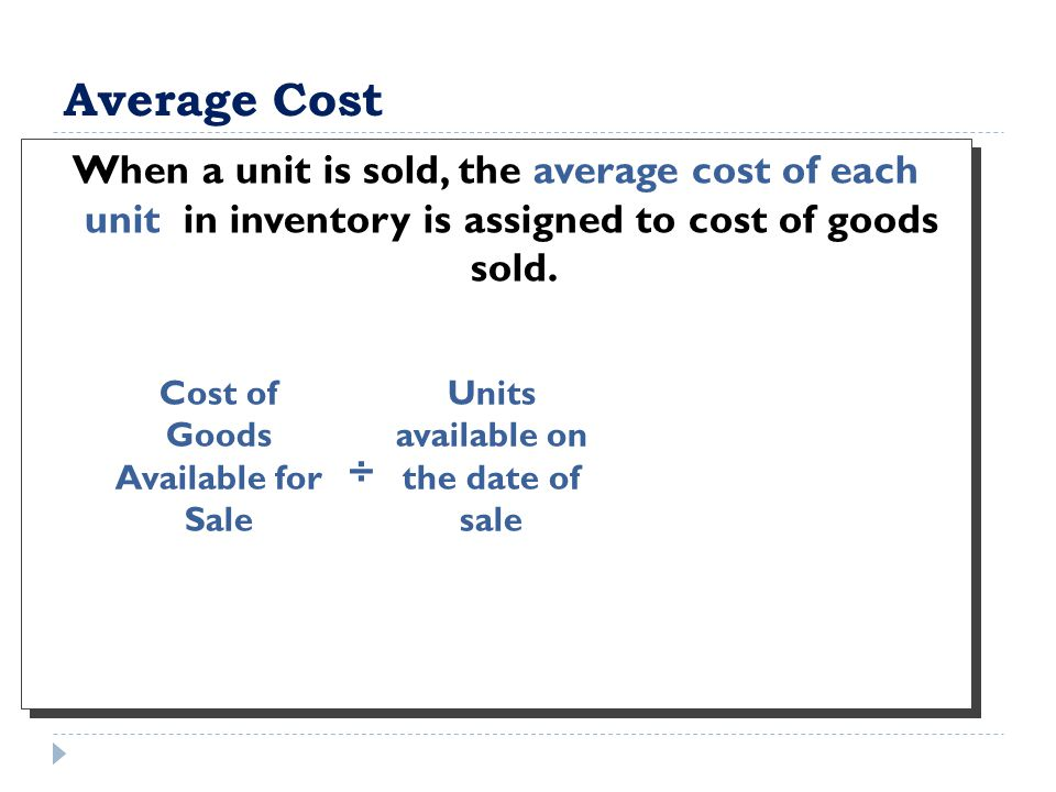 Average Cost When a unit is sold, the average cost of each unit in inventory is assigned to cost of goods sold. Cost of Goods Available for Sale Units