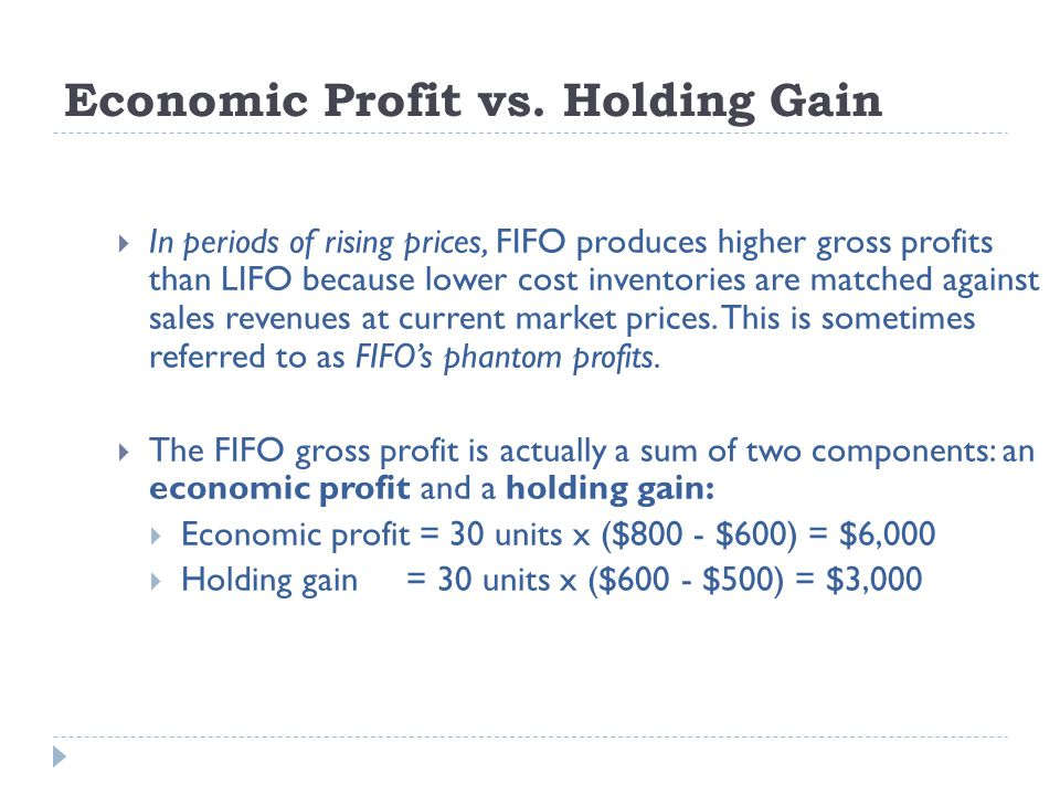 Economic Profit vs. Holding Gain  In periods of rising prices, FIFO produces higher gross profits than LIFO because lower cost inventories are matche