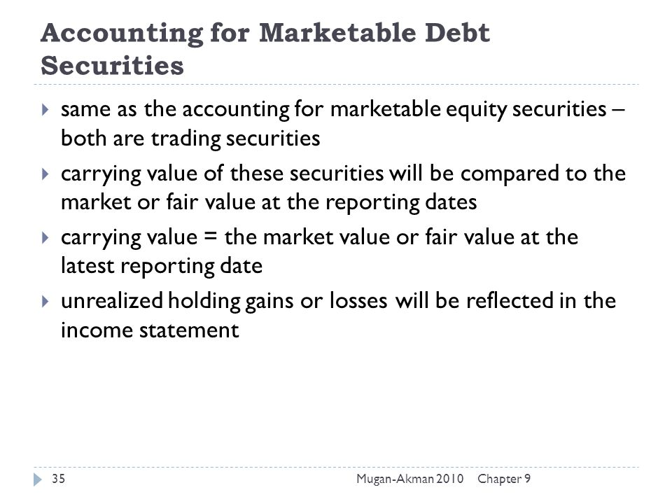 Chapter 9Mugan-Akman 201035 Accounting for Marketable Debt Securities  same as the accounting for marketable equity securities – both are trading sec