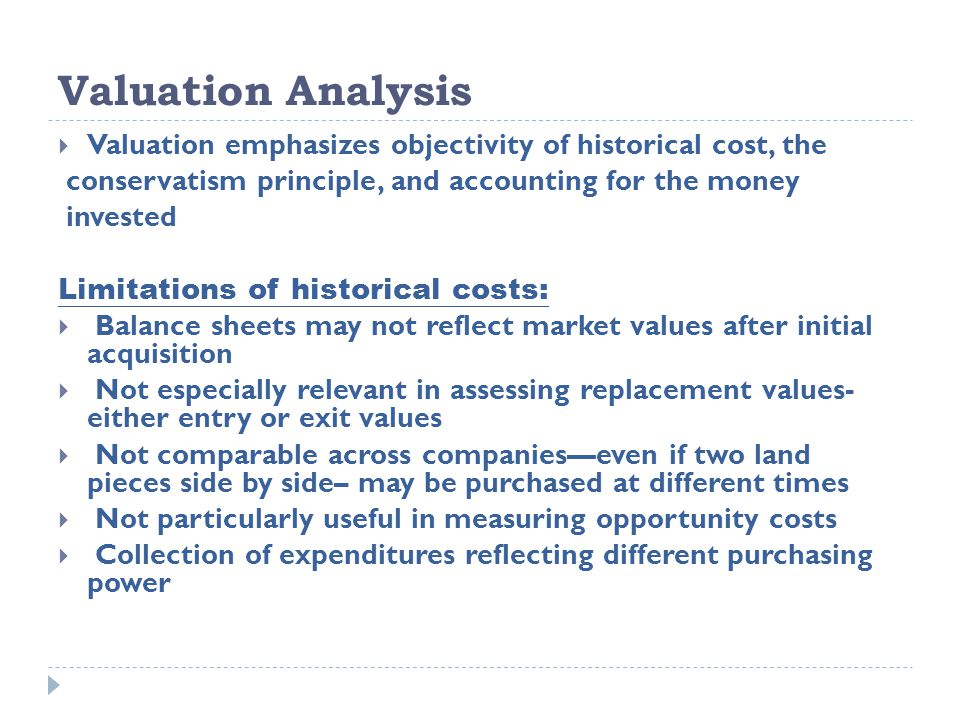 Valuation Analysis  Valuation emphasizes objectivity of historical cost, the conservatism principle, and accounting for the money invested Limitation