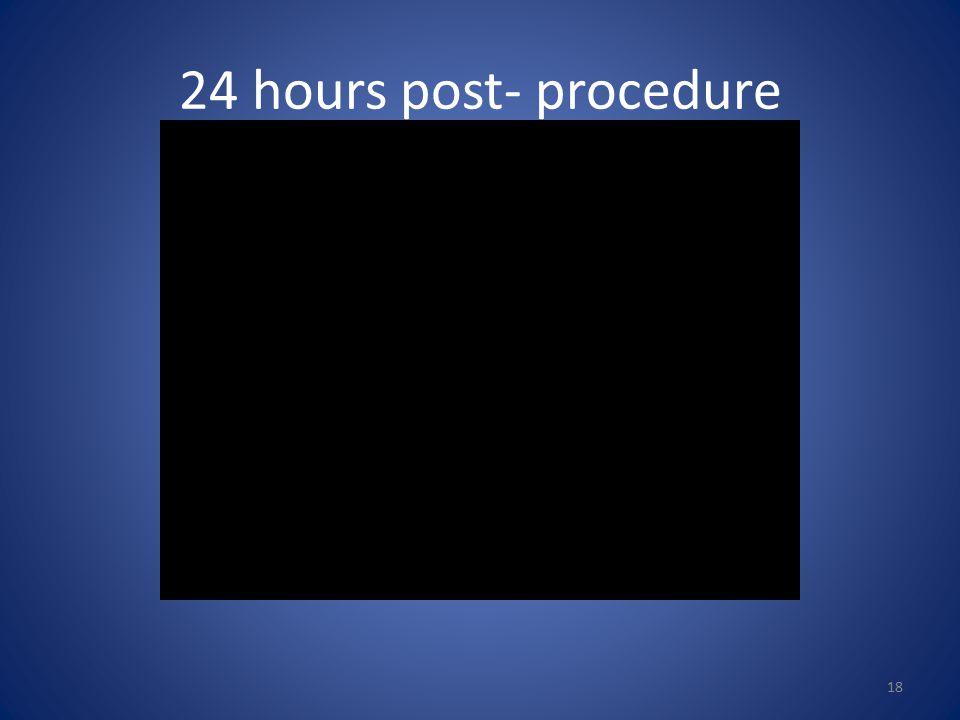 24 hours post- procedure 18