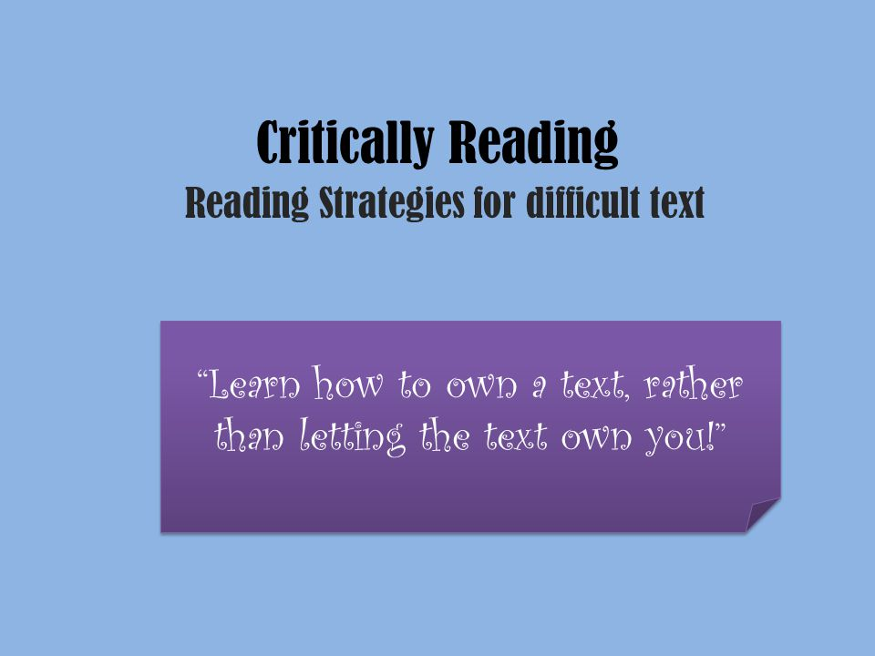 """Critically Reading Reading Strategies for difficult text """"Learn how to own a text, rather than letting the text own you!"""""""