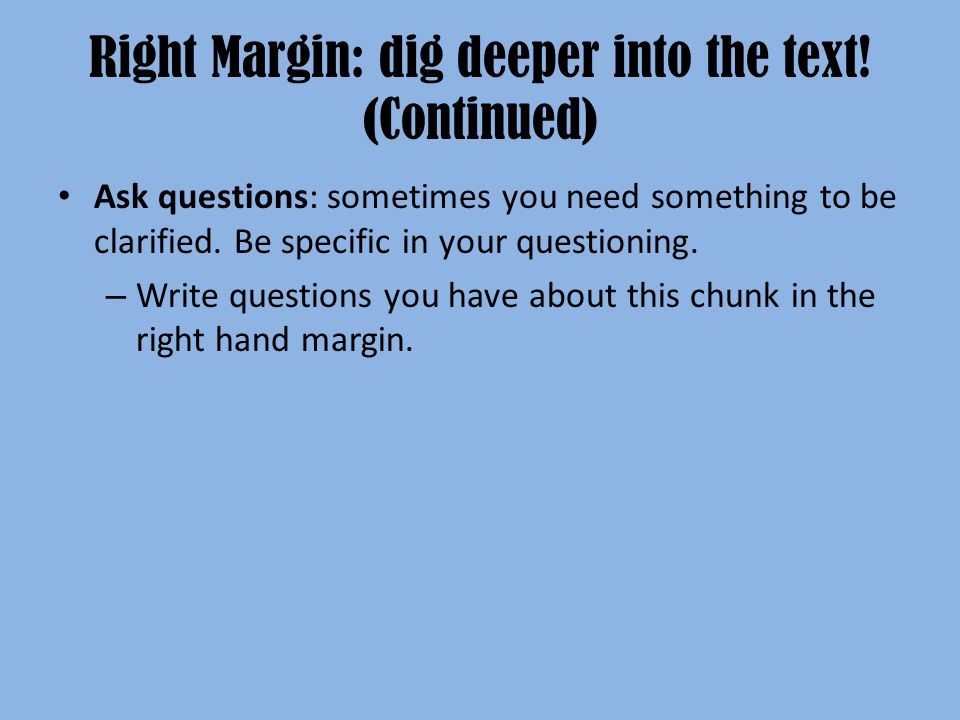 Right Margin: dig deeper into the text! (Continued) Ask questions: sometimes you need something to be clarified. Be specific in your questioning. – Wr