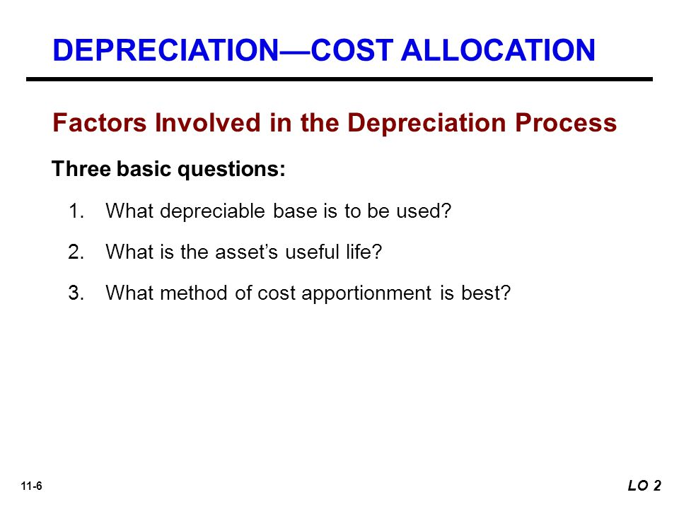 11-6 Factors Involved in the Depreciation Process Three basic questions: 1.What depreciable base is to be used.