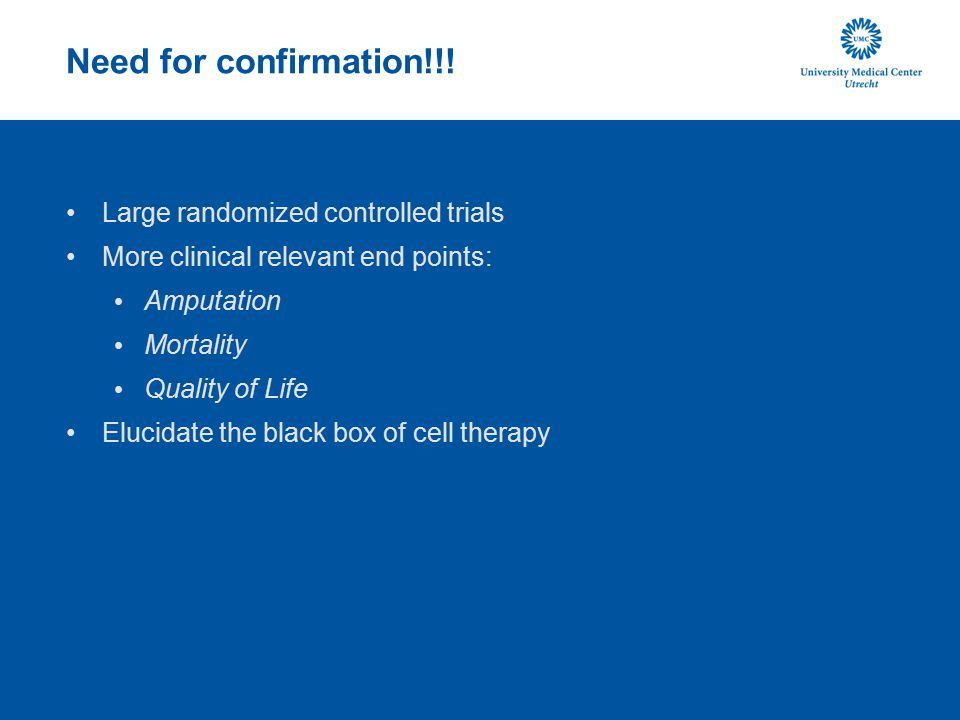 Need for confirmation!!! Large randomized controlled trials More clinical relevant end points: Amputation Mortality Quality of Life Elucidate the blac