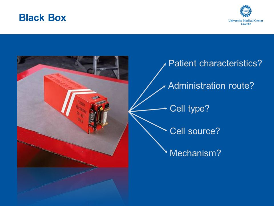 Black Box Patient characteristics? Administration route? Cell type? Cell source? Mechanism?