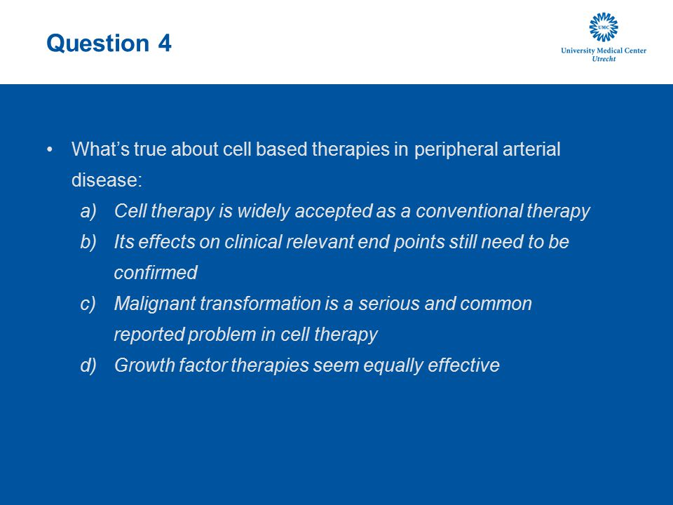 Question 4 What's true about cell based therapies in peripheral arterial disease: a)Cell therapy is widely accepted as a conventional therapy b)Its ef