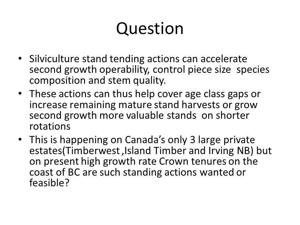Question Silviculture stand tending actions can accelerate second growth operability, control piece size species composition and stem quality.