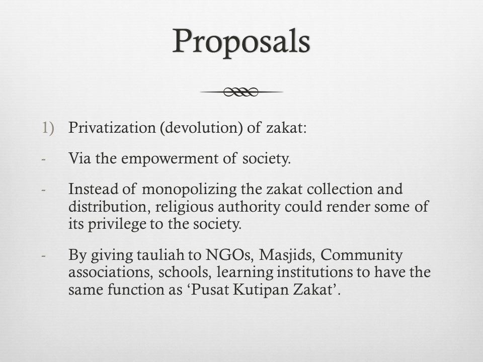 Proposals 1)Privatization (devolution) of zakat: -Via the empowerment of society.