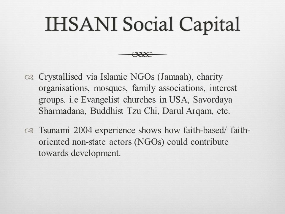 IHSANI Social CapitalIHSANI Social Capital  Crystallised via Islamic NGOs (Jamaah), charity organisations, mosques, family associations, interest groups.