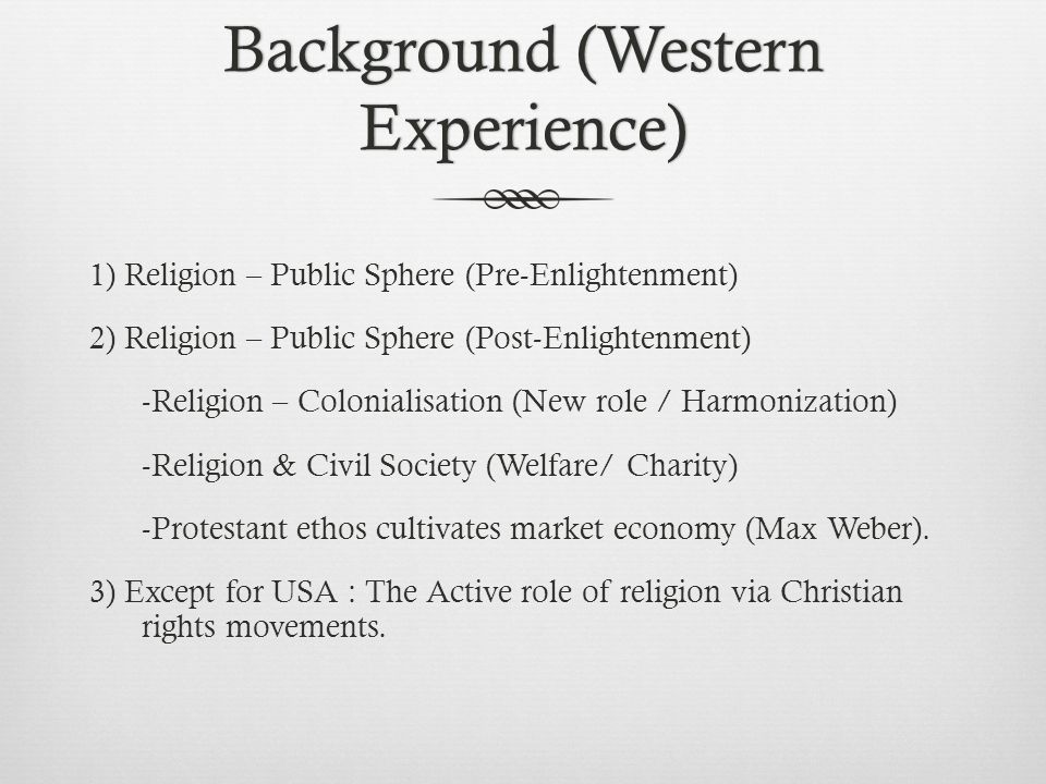 Background (Western Experience) 1) Religion – Public Sphere (Pre-Enlightenment) 2) Religion – Public Sphere (Post-Enlightenment) -Religion – Colonialisation (New role / Harmonization) -Religion & Civil Society (Welfare/ Charity) -Protestant ethos cultivates market economy (Max Weber).