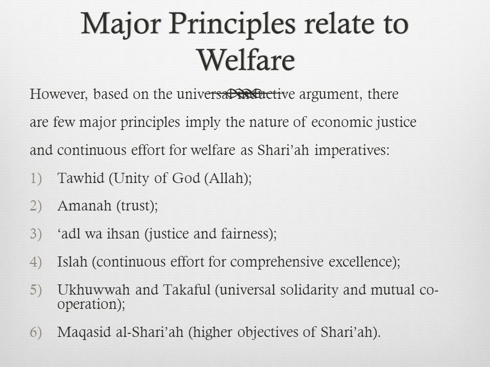 Major Principles relate to Welfare However, based on the universal inductive argument, there are few major principles imply the nature of economic justice and continuous effort for welfare as Shari'ah imperatives: 1)Tawhid (Unity of God (Allah); 2)Amanah (trust); 3)'adl wa ihsan (justice and fairness); 4)Islah (continuous effort for comprehensive excellence); 5)Ukhuwwah and Takaful (universal solidarity and mutual co- operation); 6)Maqasid al-Shari'ah (higher objectives of Shari'ah).