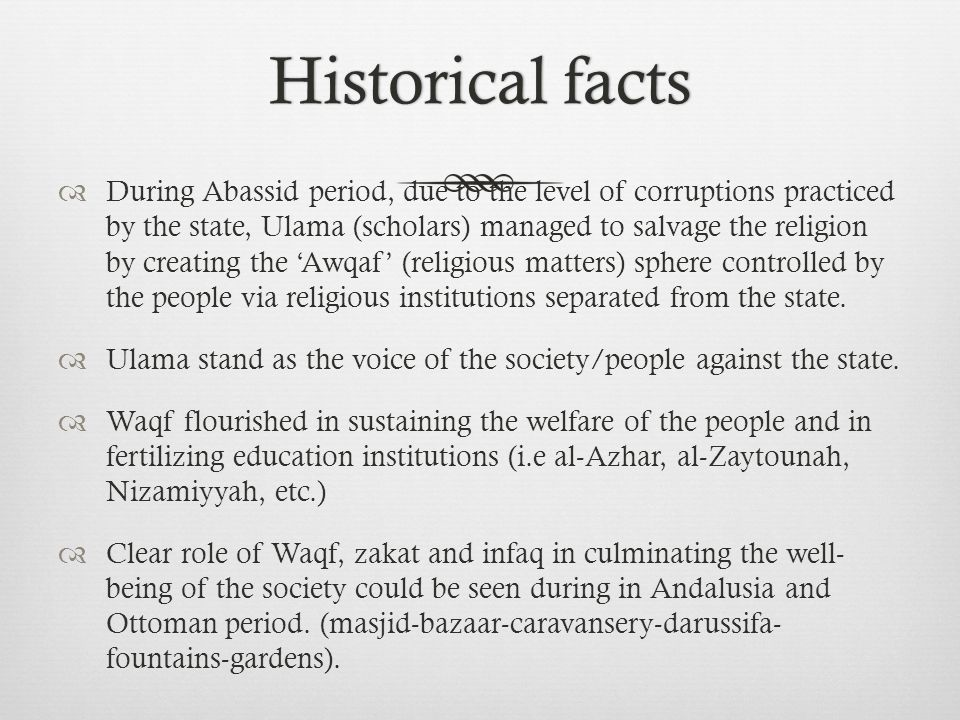Historical factsHistorical facts  During Abassid period, due to the level of corruptions practiced by the state, Ulama (scholars) managed to salvage the religion by creating the 'Awqaf' (religious matters) sphere controlled by the people via religious institutions separated from the state.