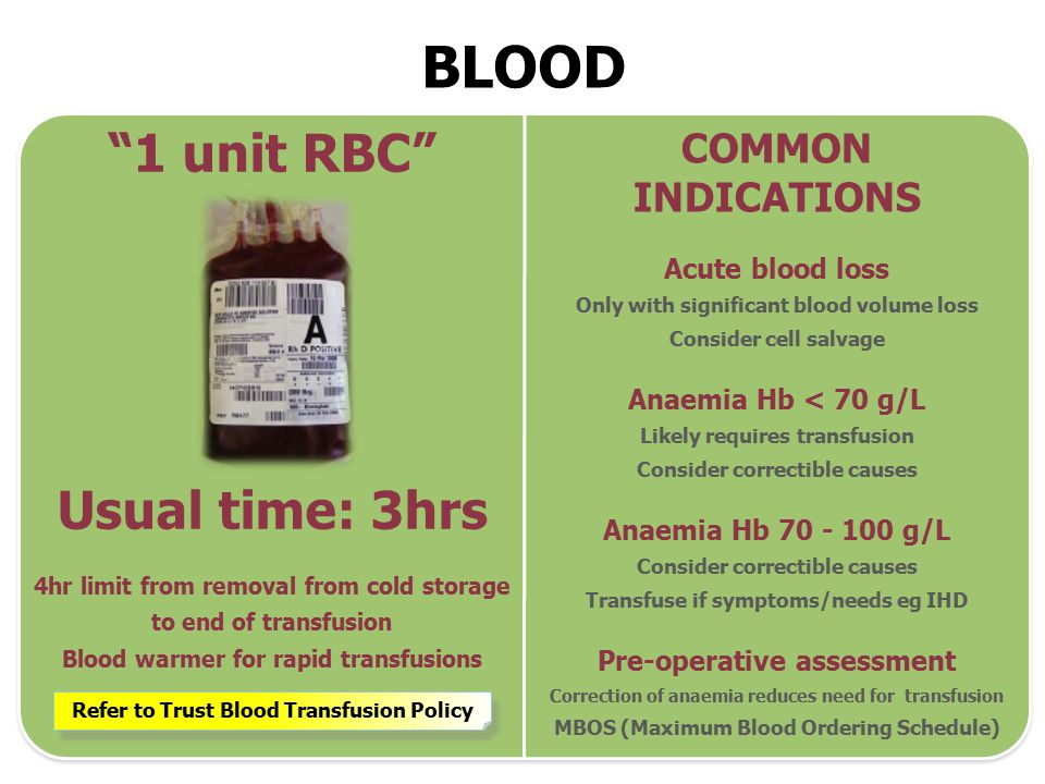 BLOOD 1 unit RBC Usual time: 3hrs 4hr limit from removal from cold storage to end of transfusion Blood warmer for rapid transfusions COMMON INDICATIONS Acute blood loss Only with significant blood volume loss Consider cell salvage Anaemia Hb < 70 g/L Likely requires transfusion Consider correctible causes Anaemia Hb 70 - 100 g/L Consider correctible causes Transfuse if symptoms/needs eg IHD Pre-operative assessment Correction of anaemia reduces need for transfusion MBOS (Maximum Blood Ordering Schedule) Refer to Trust Blood Transfusion Policy
