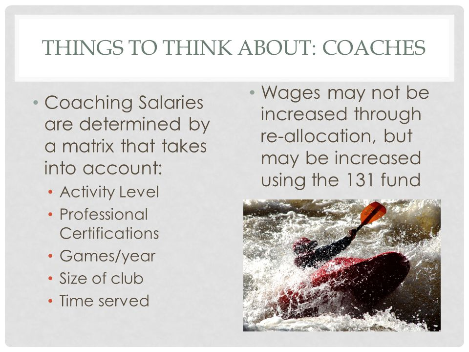 THINGS TO THINK ABOUT: COACHES Coaching Salaries are determined by a matrix that takes into account: Activity Level Professional Certifications Games/year Size of club Time served Wages may not be increased through re-allocation, but may be increased using the 131 fund
