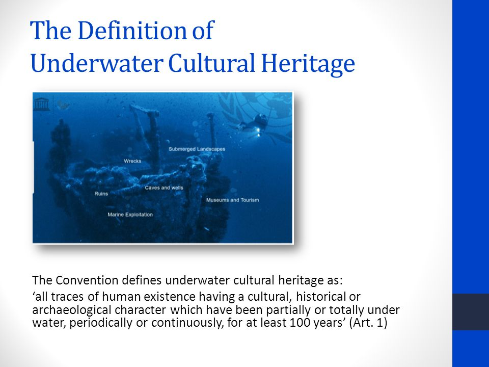 The Definition of Underwater Cultural Heritage The Convention defines underwater cultural heritage as: 'all traces of human existence having a cultural, historical or archaeological character which have been partially or totally under water, periodically or continuously, for at least 100 years' (Art.