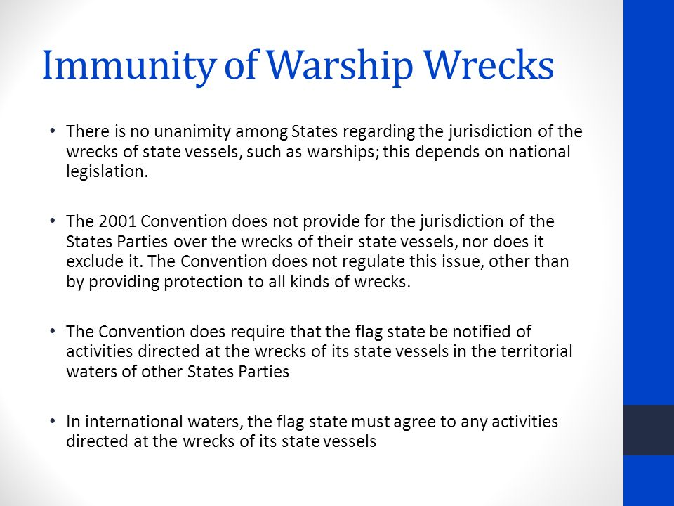 Immunity of Warship Wrecks There is no unanimity among States regarding the jurisdiction of the wrecks of state vessels, such as warships; this depends on national legislation.