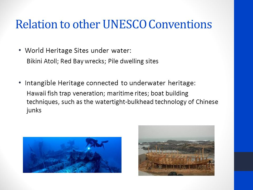 Relation to other UNESCO Conventions World Heritage Sites under water: Bikini Atoll; Red Bay wrecks; Pile dwelling sites Intangible Heritage connected to underwater heritage: Hawaii fish trap veneration; maritime rites; boat building techniques, such as the watertight-bulkhead technology of Chinese junks