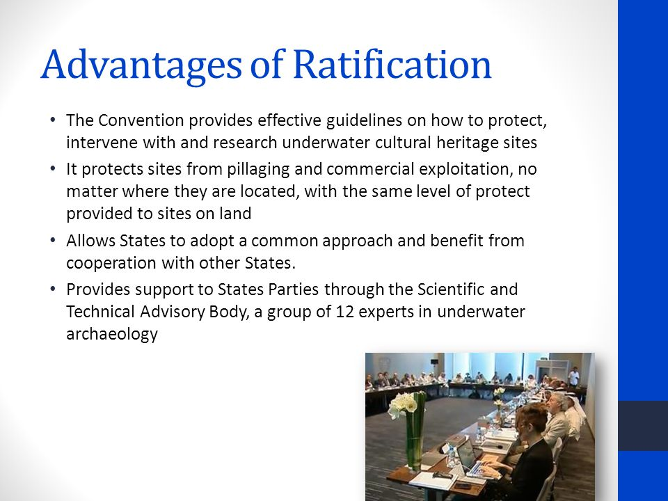 Advantages of Ratification The Convention provides effective guidelines on how to protect, intervene with and research underwater cultural heritage sites It protects sites from pillaging and commercial exploitation, no matter where they are located, with the same level of protect provided to sites on land Allows States to adopt a common approach and benefit from cooperation with other States.