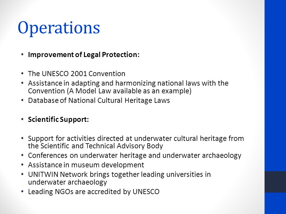 Operations Improvement of Legal Protection: The UNESCO 2001 Convention Assistance in adapting and harmonizing national laws with the Convention (A Model Law available as an example) Database of National Cultural Heritage Laws Scientific Support: Support for activities directed at underwater cultural heritage from the Scientific and Technical Advisory Body Conferences on underwater heritage and underwater archaeology Assistance in museum development UNITWIN Network brings together leading universities in underwater archaeology Leading NGOs are accredited by UNESCO
