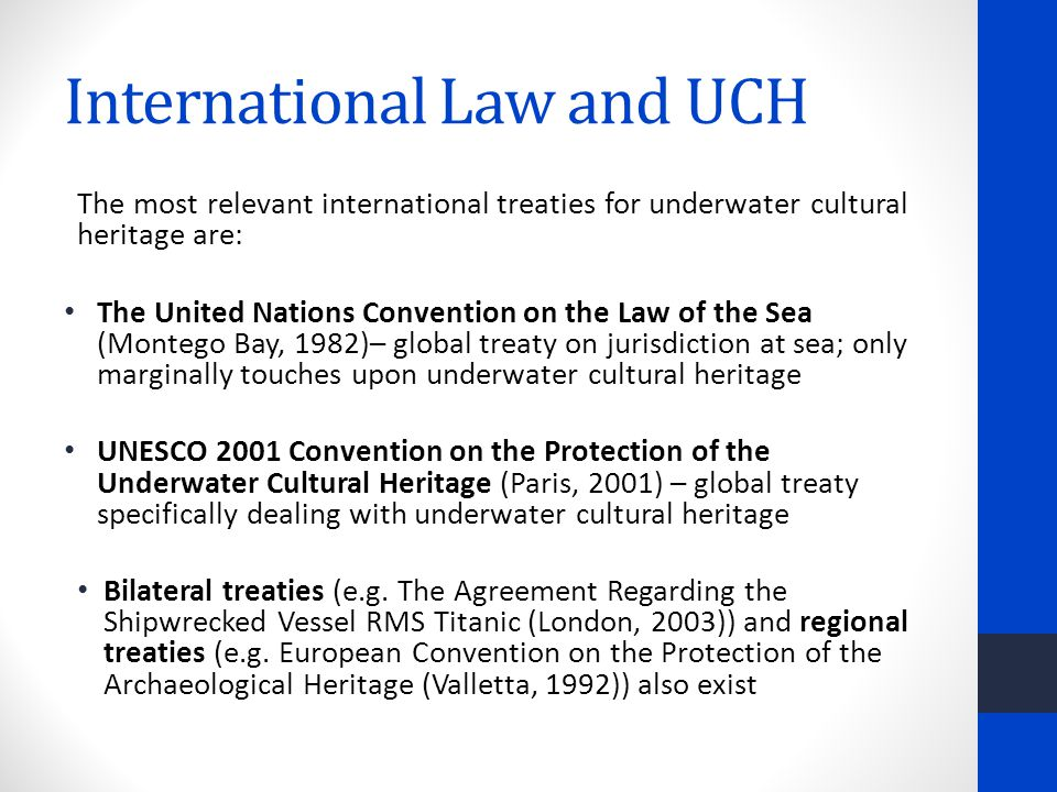 International Law and UCH The most relevant international treaties for underwater cultural heritage are: The United Nations Convention on the Law of the Sea (Montego Bay, 1982)– global treaty on jurisdiction at sea; only marginally touches upon underwater cultural heritage UNESCO 2001 Convention on the Protection of the Underwater Cultural Heritage (Paris, 2001) – global treaty specifically dealing with underwater cultural heritage Bilateral treaties (e.g.