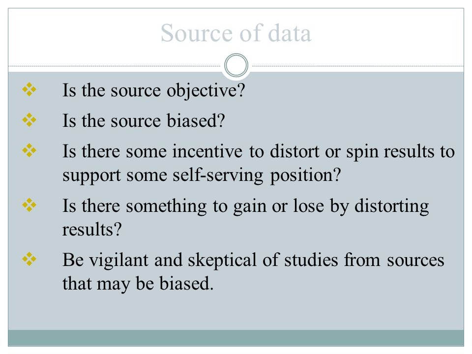 Source of data  Is the source objective?  Is the source biased?  Is there some incentive to distort or spin results to support some self-serving po
